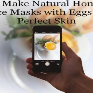 How to Make Natural Homemade Face Masks with Eggs for Perfect Skin